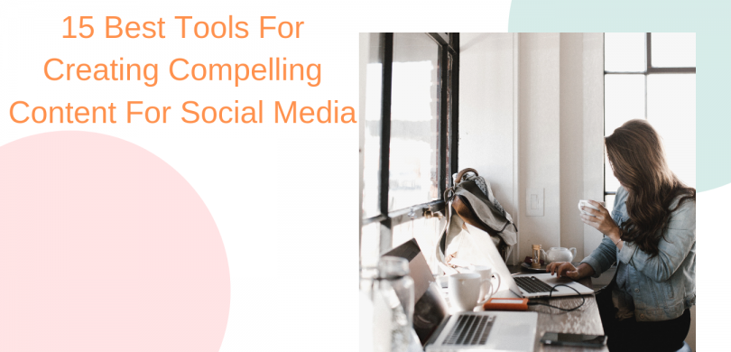 15 Best Tools For Creating Compelling Content For Social Media