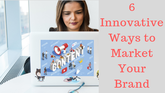 6 Innovative Ways to Market Your Brand