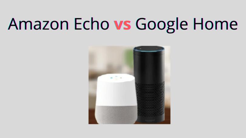 Amazon Echo vs Google Home - The Battle for the Best Smart Speaker